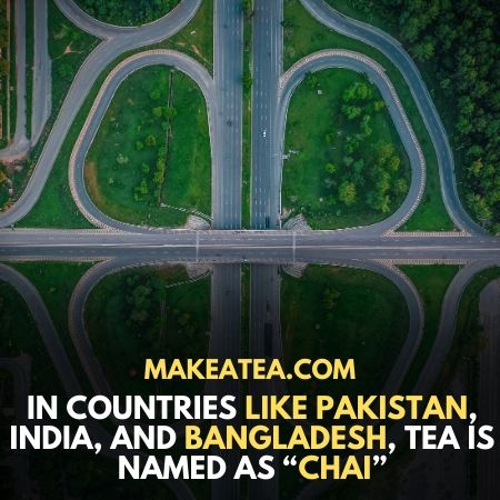 """in India, Bangladesh, and Pakistan tea is also called """"chai"""""""