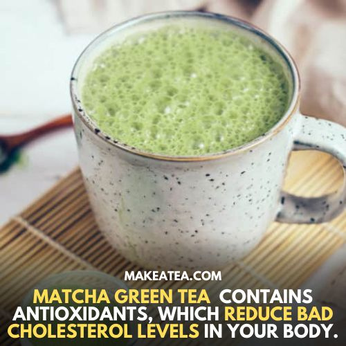 Matcha green tea contains antioxidants which reduce bad cholesterol levels in your body