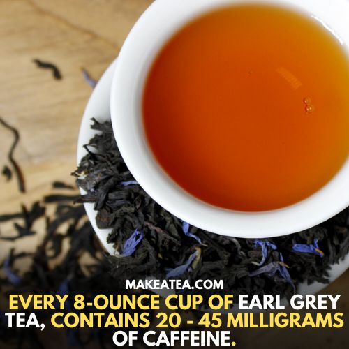 Every 8 ounce cup of earl grey tea, contains 20 - 45 mg of caffeine.