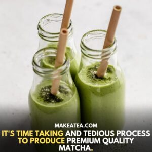 It's time taking and tedious process to produce premium quality matcha